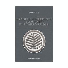 Ion Cherciu - Traditii si credinte populare din Tara Vrancei - Carte Arta populara