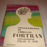 Carte Limbaje de programare - PROGRAMAREA IN LIMBAJUL FORTRAN calculatorul FELIX C 256 - C.Cazacu / T. Jucan
