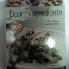 DOAR 5 INGREDIENTE -Arta culinara cu efort minim -peste 300 de retete -Reader's Digest - Carte Retete culinare internationale