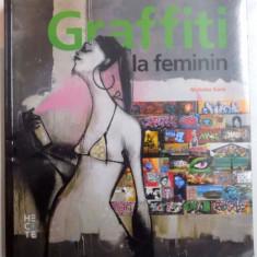 GRAFFITI LA FEMININ, GRAFFITI SI ARTA STRADALA DE PE CINCI CONTINENTE, CU PESTE 1200 DE ILUSTRATII COLOR de NICHOLAS GANZ, 2015 - Carte Istoria artei