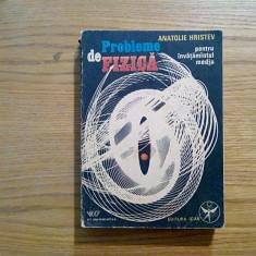 ANATOLIE HRISTEV - Probleme de Fizica * Invatamantul Mediu - 1991, 543 p. - Culegere Fizica